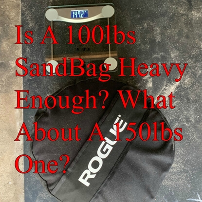 Is A 100lbs SandBag Heavy Enough? What About A 150lbs One?