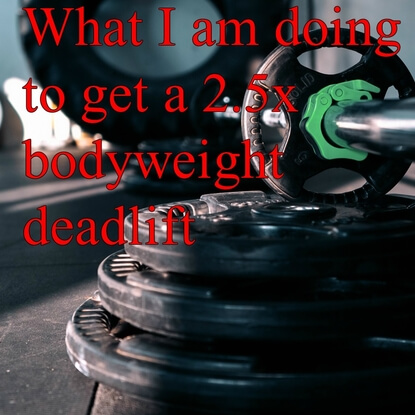 What I Am Doing To Get To A 2.5x Bodyweight Deadlift