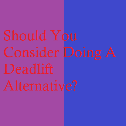 Should You Consider Doing A Deadlift Alternative?