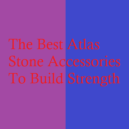 The Best Atlas Stone Accessories To Build Strength
