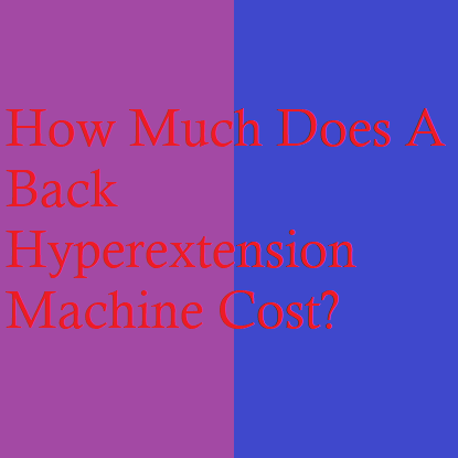 How Much Does A Back Hyperextension Machine Cost?