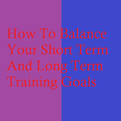 How To Balance Your Short Term And Long Term Training Goals