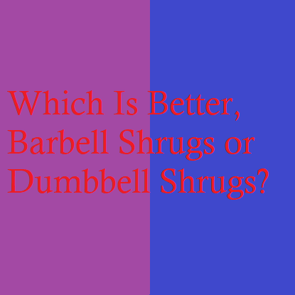 Which Is Better, Barbell Shrugs or Dumbbell Shrugs?