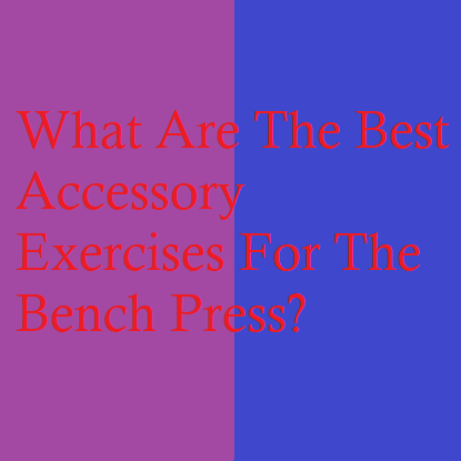 What Are The Best Accessory Exercises For The Bench Press?