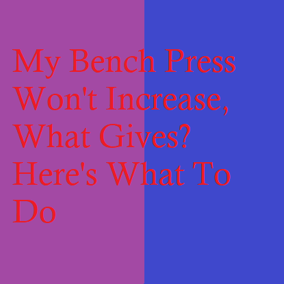 My Bench Press Won't Increase, What Gives? Here's What To Do
