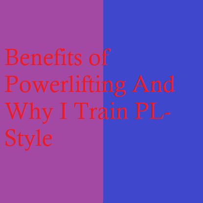 Benefits of Powerlifting And Why I Train PL-Style