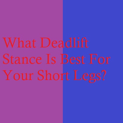What Deadlift Stance Is Best For Your Short Legs?