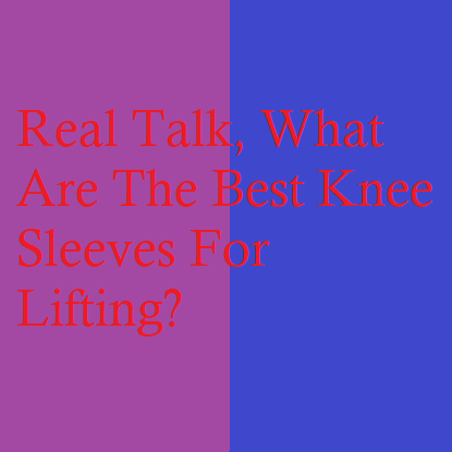 Real Talk, What Are The Best Knee Sleeves For Lifting?