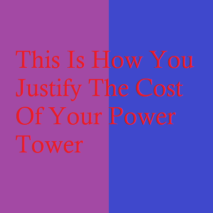This Is How You Justify The Cost Of Your Power Tower