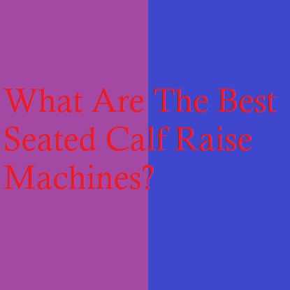 What Are The Best Seated Calf Raise Machines?