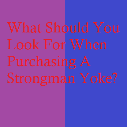 What Should You Look For When Purchasing A Strongman Yoke?