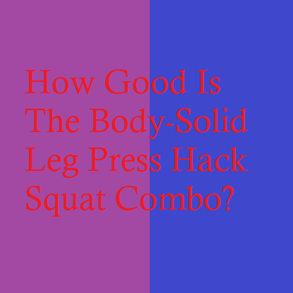 How Good Is The Body-Solid Leg Press Hack Squat Combo?