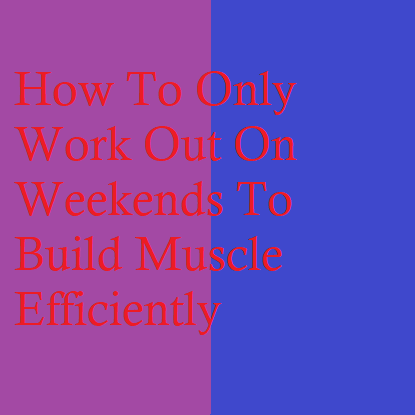 How To Only Work Out On Weekends To Build Muscle Efficiently