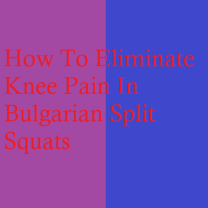 How To Eliminate Knee Pain In Bulgarian Split Squats