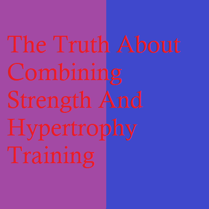 The Truth About Combining Strength And Hypertrophy Training