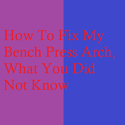 How To Fix My Bench Press Arch, What You Did Not Know