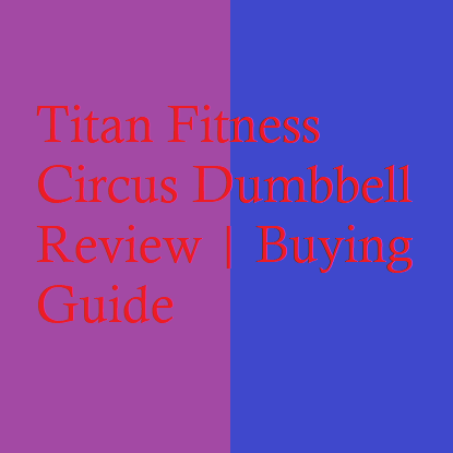 Titan Fitness Circus Dumbbell Review | Buying Guide