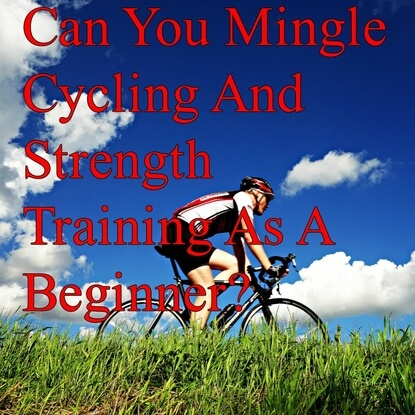 Can You Mingle Cycling And Strength Training As A Beginner?