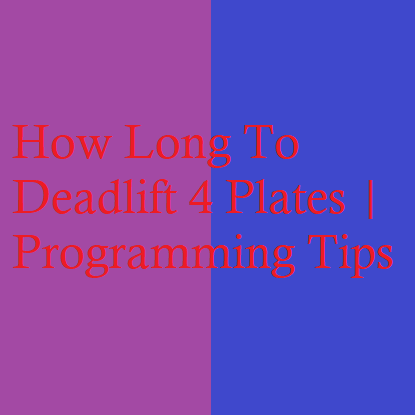 How Long To Deadlift 4 Plates | Programming Tips