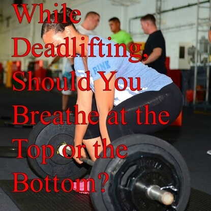 While Deadlifting, Should You Breathe at the Top or the Bottom?