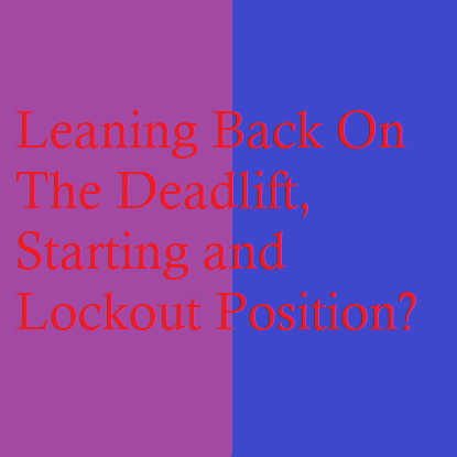 Leaning Back On The Deadlift, Starting and Lockout Position?