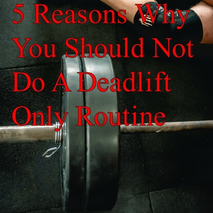 5 Reasons Why You Should Not Do A Deadlift Only Routine