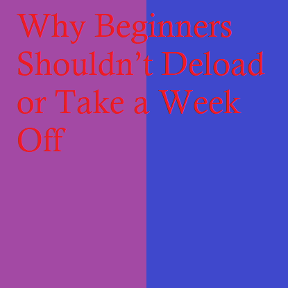 Why Beginners Shouldn't Deload or Take a Week Off