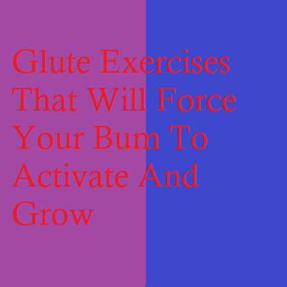Glute Exercises That Will Force Your Bum To Activate And Grow