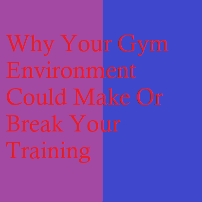 Why Your Gym Environment Could Make Or Break Your Training