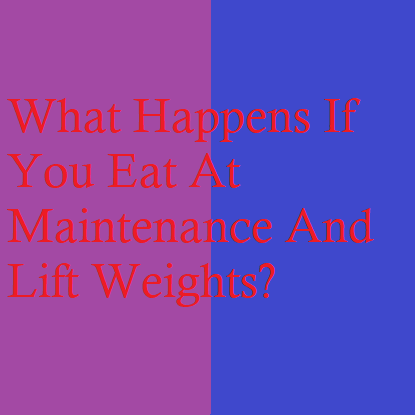 What Happens If You Eat At Maintenance And Lift Weights?