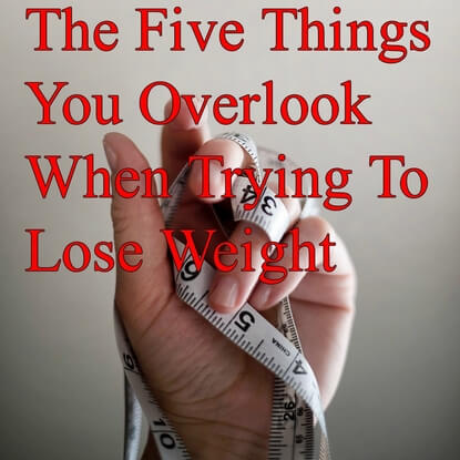 The Five Things You Overlook When Trying To Lose Weight