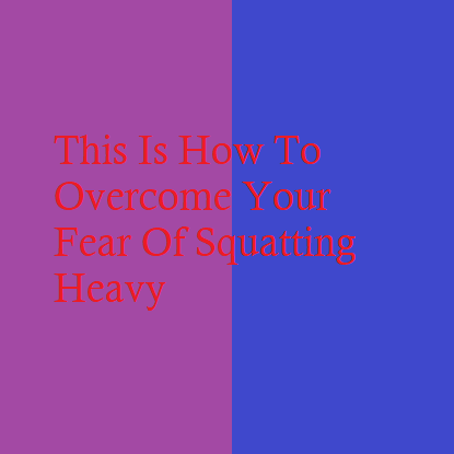 This Is How To Overcome Your Fear Of Squatting Heavy