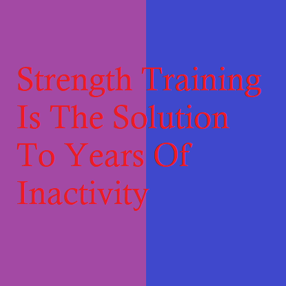 Strength Training Is The Solution To Years Of Inactivity