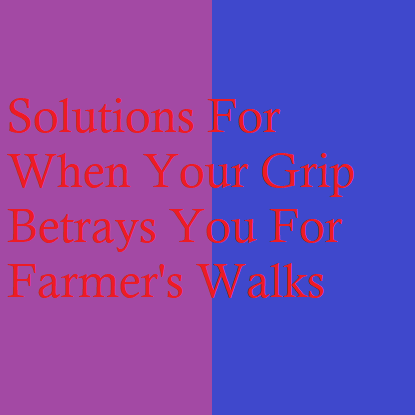 Solutions For When Your Grip Betrays You For Farmer's Walks