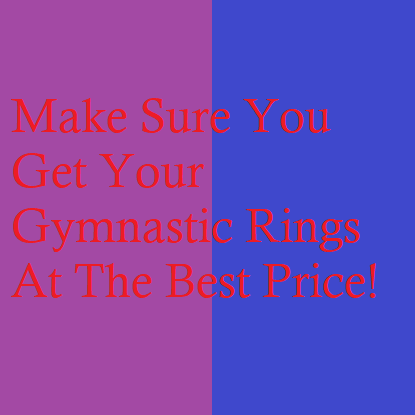Make Sure You Get Your Gymnastic Rings At The Best Price!