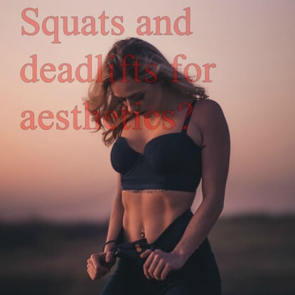How Important Are Squats And Deadlifts For Aesthetics?