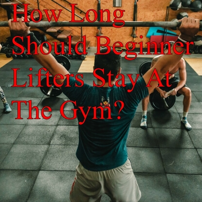 How Long Should Beginner Lifters Stay At The Gym?