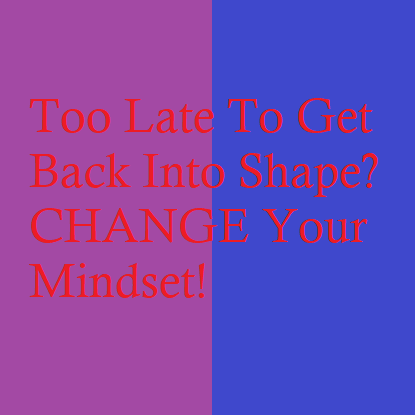 Too Late To Get Back Into Shape? CHANGE Your Mindset!