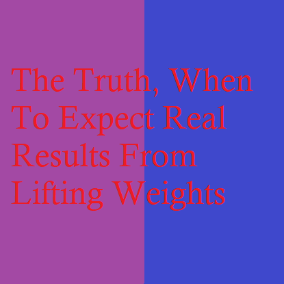 The Truth, When To Expect Real Results From Lifting Weights
