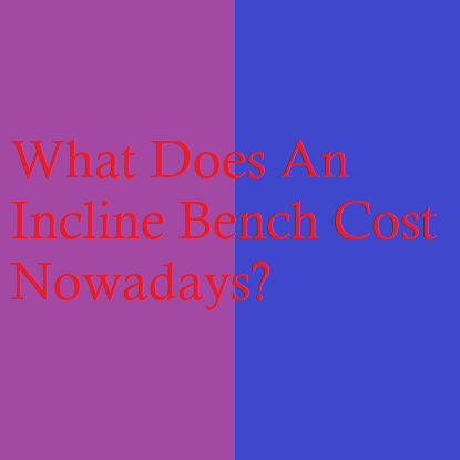 What Does An Incline Bench Cost Nowadays?