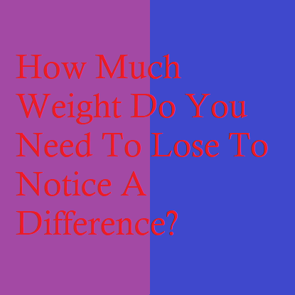 How Much Weight Do You Need To Lose To Notice A Difference?