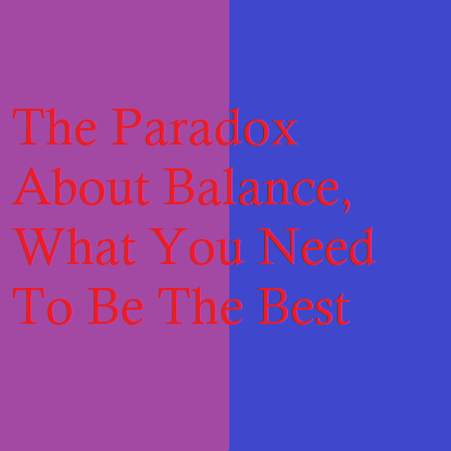 The Paradox About Balance, What You Need To Be The Best