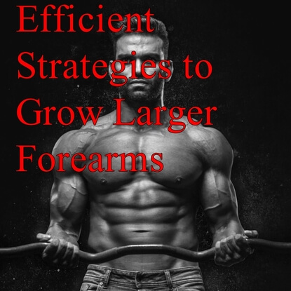 Efficient Strategies to Grow Larger Forearms