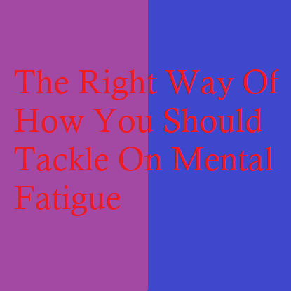The Right Way Of How You Should Tackle On Mental Fatigue
