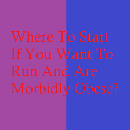 Where To Start If You Want To Run And Are Morbidly Obese?