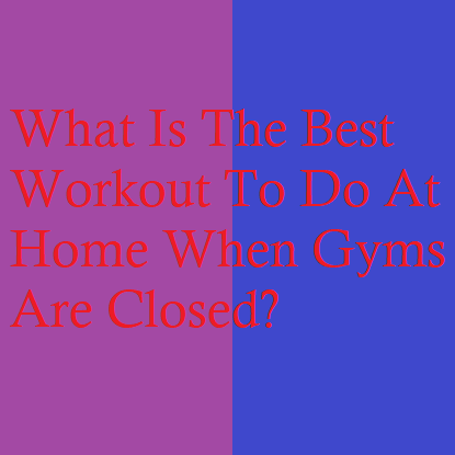 What Is The Best Workout To Do At Home When Gyms Are Closed?
