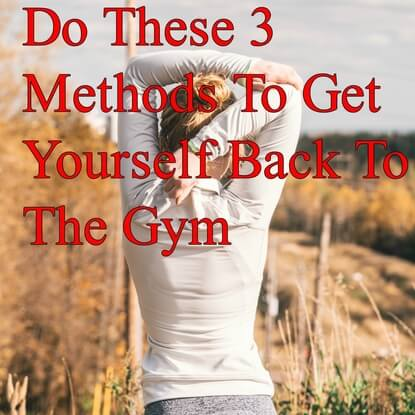 Do These 3 Methods To Get Yourself Back To The Gym