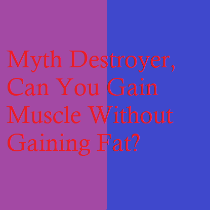 Myth Destroyer, Can You Gain Muscle Without Gaining Fat?