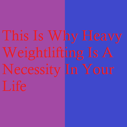 This Is Why Heavy Weightlifting Is A Necessity In Your Life