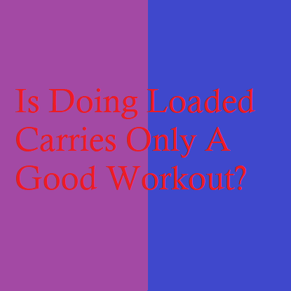 Is Doing Loaded Carries Only A Good Workout?